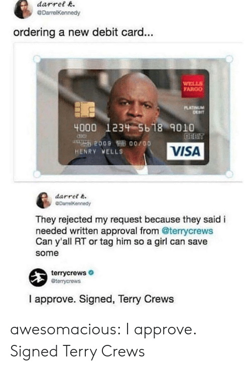 Terry Crews: darrelR  DarrelKennedy  ordering a new debit card...  WELLS  ARGO  PLATİVUM  4000 123 5b 18 9010  HENRY VELLS  VISA  darret 6  DarrelKennedy  They rejected my request because they saidi  needed written approval from @terrycrews  Can y'all RT or tag him so a girl can save  some  terrycrews  terrycrews  I approve. Signed, Terry Crews awesomacious:  I approve. Signed Terry Crews