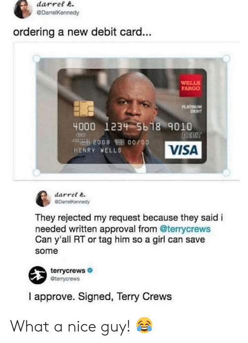 Terry Crews: darrelR  GDarrelKennedy  ordering a new debit card...  WELLS  ARGO  PLATINUM  DEPIT  4000  1234-5618% 9010  HENRY VELLS  VISA  darret 6  DarrelKennedy  They rejected my request because they said i  needed written approval from @terrycrews  Can y'all RT or tag him so a girl can save  some  terrycrews  terrycrews  I approve. Signed, Terry Crews What a nice guy! 😂