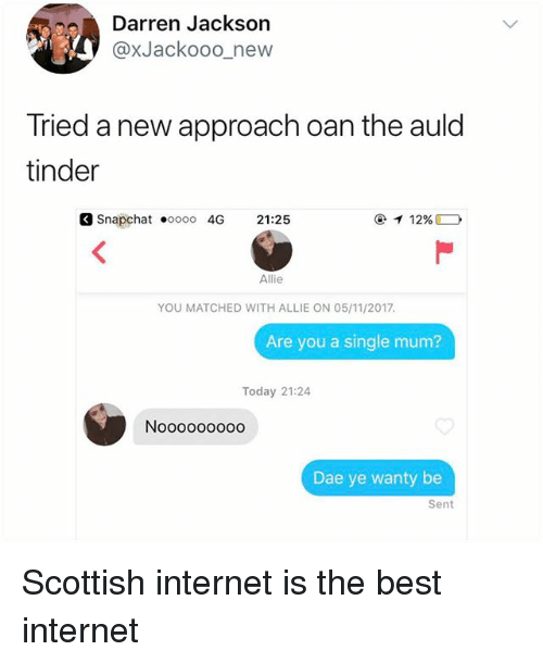 Oan: Darren Jackson  @xJackooo_new  Tried a new approach oan the auld  tinder  Snapchat oooo 4G 21:25  ④イ12%。  Allie  YOU MATCHED WITH ALLIE ON 05/11/2017  Are you a single mum?  Today 21:24  Nooooooo00  Dae ye wanty be  Sent Scottish internet is the best internet