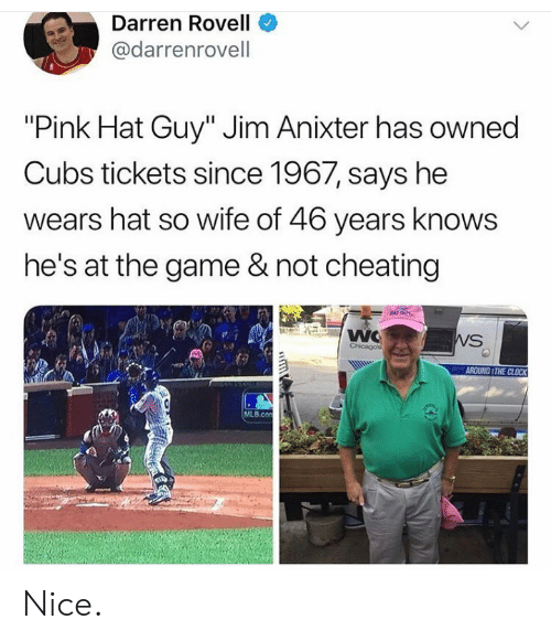 """Cubs: Darren Rovell  @darrenrovell  """"Pink Hat Guy"""" Jim Anixter has owned  Cubs tickets since 1967, says he  wears hat so wife of 46 years knows  he's at the game & not cheating  NAT GUY  WC  Chicagos  WS  AROUND THE CLOCK  MLB.con  GD Nice."""