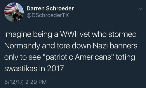 """banners: Darren Schroeder  @DSchroederTX  Imagine being a WWll vet who stormed  Normandy and tore down Nazi banners  only to see """"patriotic Americans"""" toting  swastikas in 2017  8/12/17, 2:29 PM"""