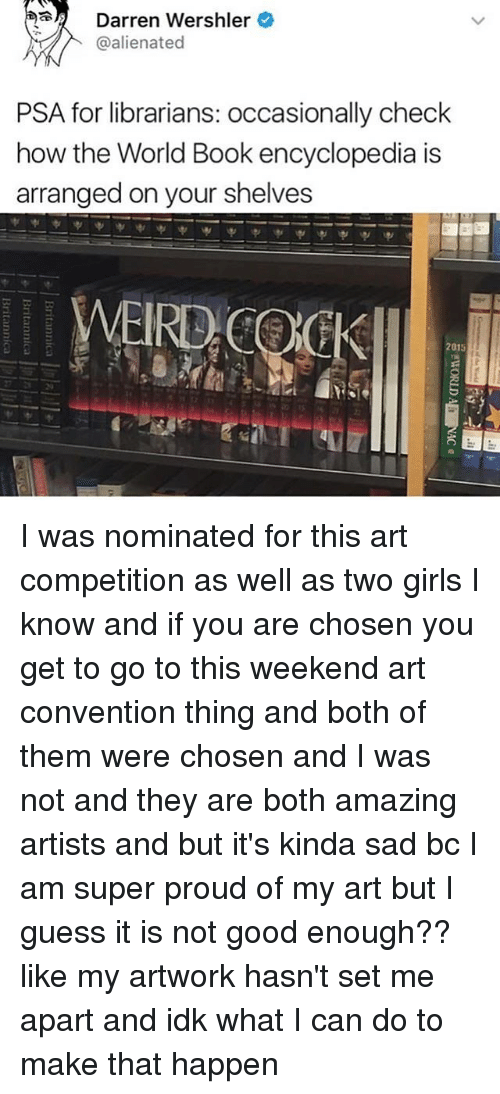 I Guessed It: Darren Wershler  @alienated  PSA for librarians: occasionally check  how the World Book encyclopedia is  arranged on your shelves  WEIRD COOK  015 I was nominated for this art competition as well as two girls I know and if you are chosen you get to go to this weekend art convention thing and both of them were chosen and I was not and they are both amazing artists and but it's kinda sad bc I am super proud of my art but I guess it is not good enough?? like my artwork hasn't set me apart and idk what I can do to make that happen