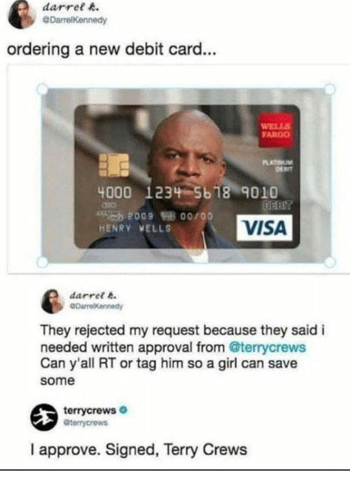 Terry Crews: darret A  ordering a new debit card...  FARGO  4000 1234 5618 9010  HENRY VELLS  VISA  darrel .  They rejected my request because they said i  needed written approval from @terrycrews  Can y'all RT or tag him so a girl can save  some  terrycrews  I approve. Signed, Terry Crews