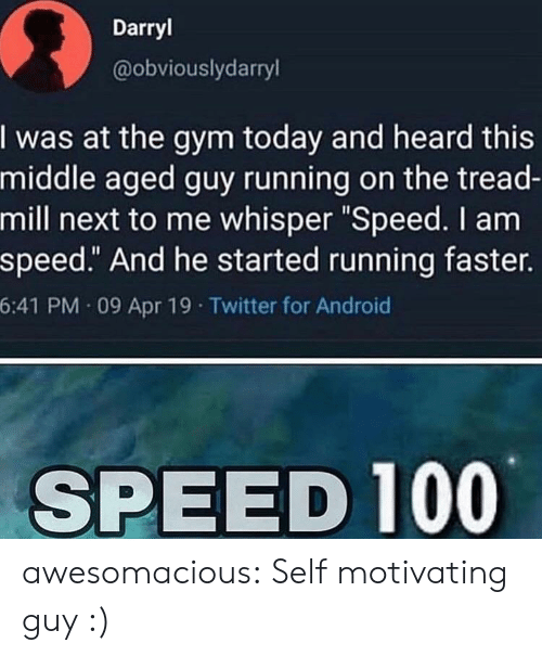 "Guy Running: Darryl  @obviouslydarryl  I was at the gym today and heard this  middle aged guy running on the tread-  mill next to me whisper ""Speed. I am  speed."" And he started running faster.  6:41 PM 09 Apr 19 Twitter for Android  SPEED 100 awesomacious:  Self motivating guy :)"