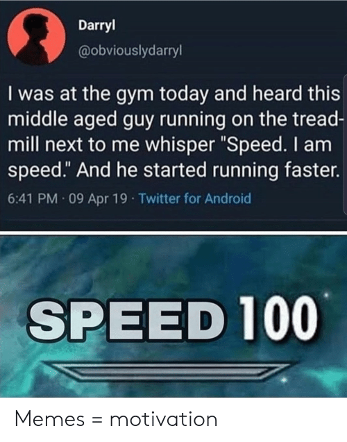 "Guy Running: Darryl  @obviouslydarryl  I was at the gym today and heard this  middle aged guy running on the tread-  mill next to me whisper ""Speed. I am  speed."" And he started running faster.  6:41 PM 09 Apr 19 Twitter for Android  SPEED 100 Memes = motivation"