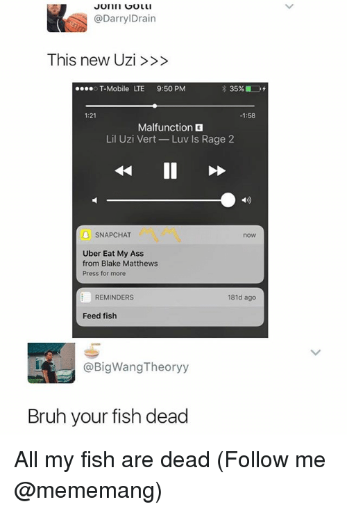 uzis: @DarrylDrain  This new Uzi>>>  T-Mobile LTE 9:50 PM  1:21  -1:58  Malfunction E  Lil Uzi Vert-Luv Is Rage 2  SNAPCHAT  now  Uber Eat My Ass  from Blake Matthews  Press for more  REMINDERS  181d ago  Feed fish  @BigWangTheoryy  Bruh your fish dead All my fish are dead (Follow me @mememang)