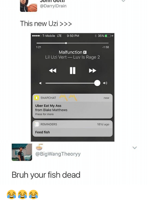 uzis: @DarrylDrain  This new Uzi>>>  T-Mobile LTE 9:50 PM  1:21  -1:58  Malfunction  Lil Uzi Vert Luv Is Rage 2  4D)  SNAPCHAT  now  Uber Eat My Ass  from Blake Matthews  Press for more  REMINDERS  181d ago  Feed fish  @BigWangTheoryy  Bruh your fish dead 😂😂😂