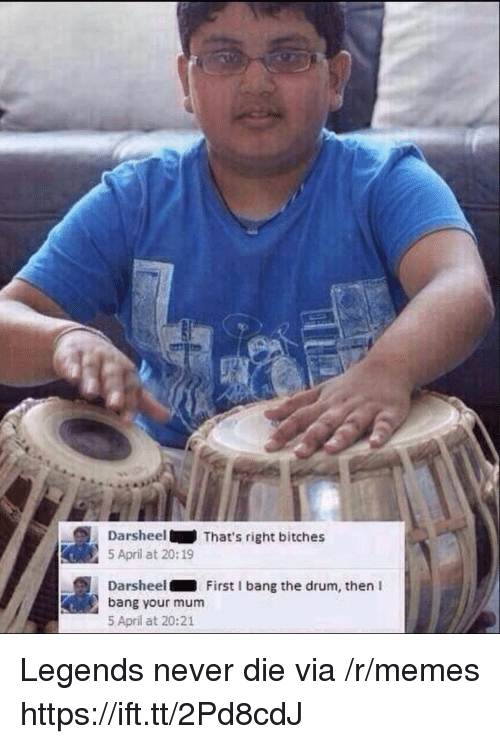 Legends Never Die: DarsheelThat's right bitches  5 April at 20:19  Darsheel First I bang the drum, then I  bang your mum  5 April at 20:21 Legends never die via /r/memes https://ift.tt/2Pd8cdJ