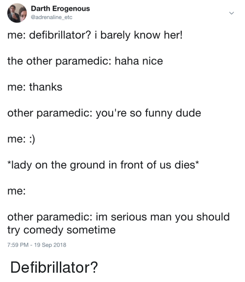"""Paramedic: Darth Erogenous  @adrenaline etc  me: defibrillator? i barely know her!  the other paramedic: haha nice  me: thanks  other paramedic: you're so funny dude  me  """"lady on the ground in front of us dies*  me  other paramedic: im serious man you should  try comedy sometime  7:59 PM - 19 Sep 2018 Defibrillator?"""