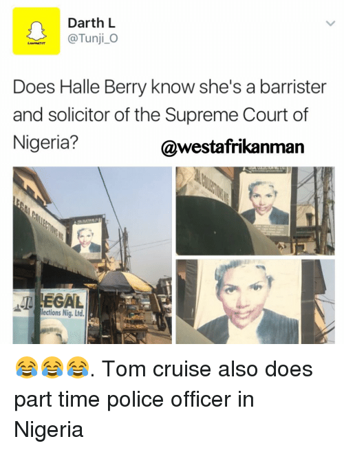 Memes, Supreme, and Supreme Court: Darth L  @Tunji O  Does Halle Berry know she's a barrister  and solicitor of the Supreme Court of  Nigeria?  @westafrikanman  LEGAL  lections Nig. Ltd 😂😂😂. Tom cruise also does part time police officer in Nigeria