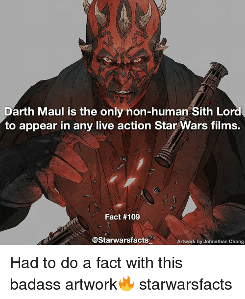 Memes, Sith, and Star Wars: Darth Maul is the only non-human Sith Lord  to appear in any live action Star Wars films.  Fact #109  @Starwarsfacts  Artwork by Johnathan Chong Had to do a fact with this badass artwork🔥 starwarsfacts