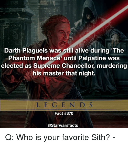 phantom menace: Darth Plagueis was still alive during 'The  Phantom Menace until Palpatine was  elected as Supreme Chancellor, murdering  his master that night.  L E G EN D S  Fact #370  @Starwarsfacts Q: Who is your favorite Sith? -