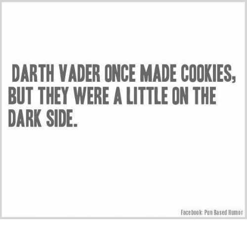 Facebook Pun: DARTH VADER ONCE MADE COOKIES  BUT THEY WERE A LITTLE ON THE  DARK SIDE.  Facebook: Pun Based Humor