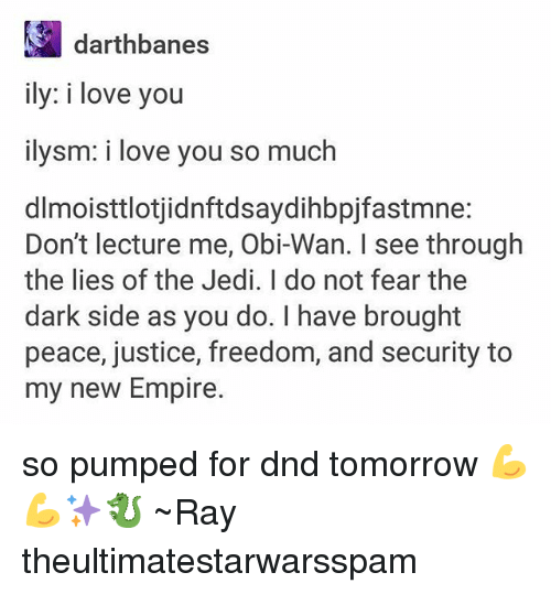 Empire, Jedi, and Love: darthbanes  ily: i love you  ilysm: i love you so much  dlmoisttlotjidnftdsaydihbpjfastmne:  Don't lecture me, Obi-Wan. I see through  the lies of the Jedi. I do not fear the  dark side as you do. I have brought  peace, justice, freedom, and security to  my new Empire. so pumped for dnd tomorrow 💪💪✨🐉 ~Ray theultimatestarwarsspam