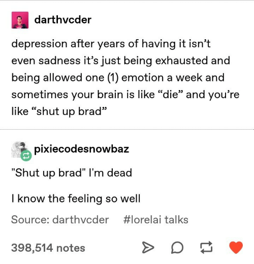 "im dead: darthvcder  depression after years of having it isn't  even sadness it's just being exhausted and  being allowed one (1) emotion a week and  sometimes your brain is like ""die"" and you're  CG  95  like ""shut up brad  pixiecodesnowbaz  hut up brad"" I'm dead  I know the feeling so well  Source: darthvcder  #lorelai talks  398,514 notes"