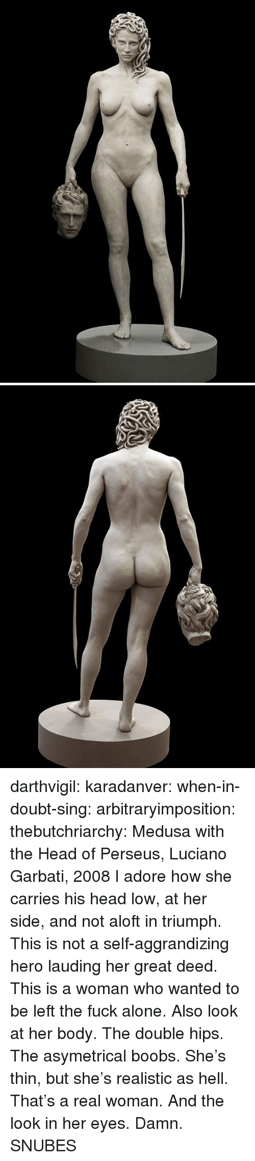 deed: darthvigil: karadanver:  when-in-doubt-sing:  arbitraryimposition:  thebutchriarchy: Medusa with the Head of Perseus, Luciano Garbati, 2008 I adore how she carries his head low, at her side, and not aloft in triumph.  This is not a self-aggrandizing hero lauding her great deed. This is a woman who wanted to be left the fuck alone.   Also look at her body. The double hips. The asymetrical boobs. She's thin, but she's realistic as hell. That's a real woman.  And the look in her eyes. Damn.      SNUBES