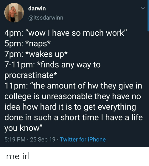 "Naps: darwin  @itssdarwinn  4pm: ""wow I have so much work""  5pm: *naps*  7pm: *wakes up*  7-11pm: *finds any way to  procrastinate*  11pm: ""the amount of hw they give in  college is unreasonable they have no  idea how hard it is to get everything  done in such a short time I have a life  you know""  5:19 PM 25 Sep 19 Twitter for iPhone me irl"