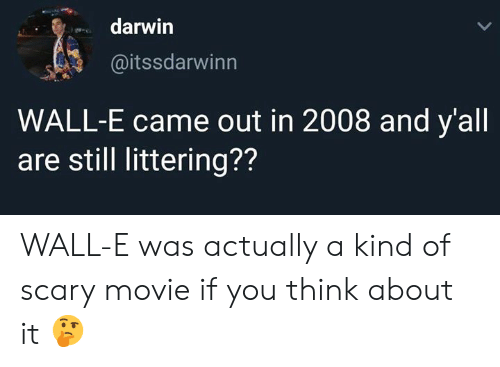 Wall-E: darwin  @itssdarwinn  WALL-E came out in 2008 and y'all  are still littering?? WALL-E was actually a kind of scary movie if you think about it 🤔