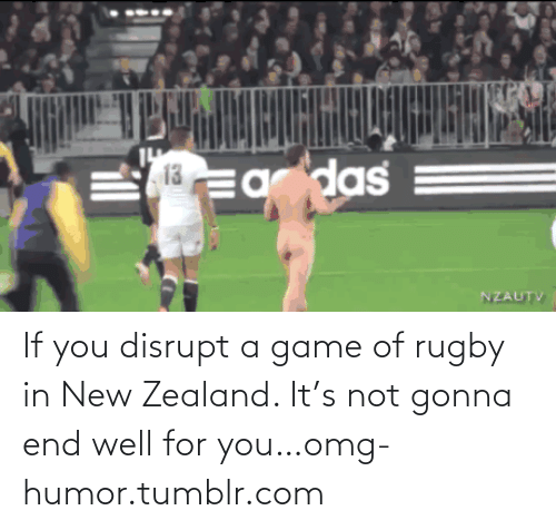 Rugby: das   . 13  la Ea  NZAUTV If you disrupt a game of rugby in New Zealand. It's not gonna end well for you…omg-humor.tumblr.com