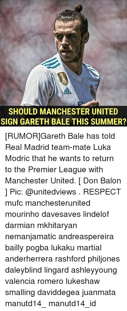 Gareth Bale, Memes, and Premier League: das  SHOULD MANCHESTER UNITED  SIGN GARETH BALE THIS SUMMER? [RUMOR]Gareth Bale has told Real Madrid team-mate Luka Modric that he wants to return to the Premier League with Manchester United. [ Don Balon ] Pic: @unitedviews . RESPECT mufc manchesterunited mourinho davesaves lindelof darmian mkhitaryan nemanjamatic andreaspereira bailly pogba lukaku martial anderherrera rashford philjones daleyblind lingard ashleyyoung valencia romero lukeshaw smalling daviddegea juanmata manutd14_ manutd14_id