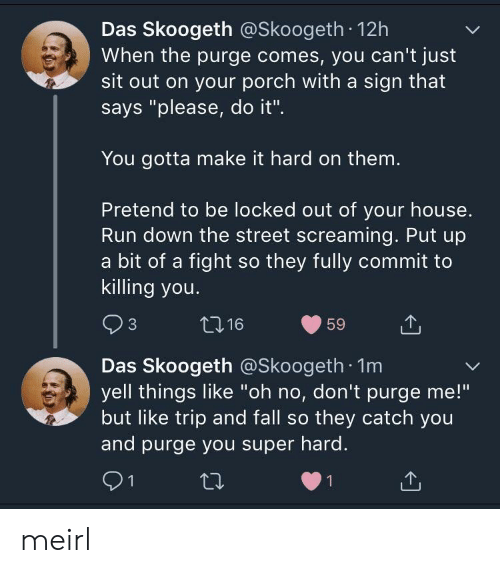 """Locked Out: Das Skoogeth @Skoogeth 12h  When the purge comes, you can't just  sit out on your porch with a sign that  says """"please, do it"""".  You gotta make it hard on them  Pretend to be locked out of your house.  Run down the street screaming. Put up  a bit of a fight so they fully commit to  killing you.  Das Skoogeth @Skoogeth 1m  yell things like """"oh no, don't purge me!""""  but like trip and fall so they catch you  and purge you super hard. meirl"""