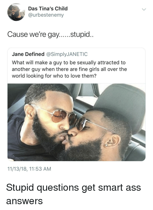 Get Smart: Das Tina's Child  @urbestenemy  Cause we're gay....stupid..  Jane Defined @SimplyJANETIC  What will make a guy to be sexually attracted to  another guy when there are fine girls all over the  world looking for who to love them?  11/13/18, 11:53 AM Stupid questions get smart ass answers
