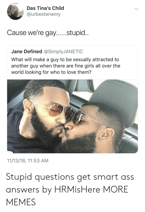 Get Smart: Das Tina's Child  @urbestenemy  Cause we're gay....stupid..  Jane Defined @SimplyJANETIC  What will make a guy to be sexually attracted to  another guy when there are fine girls all over the  world looking for who to love them?  11/13/18, 11:53 AM Stupid questions get smart ass answers by HRMisHere MORE MEMES