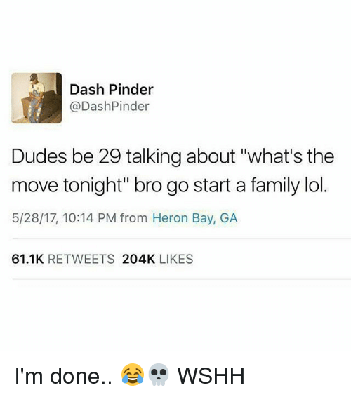 """Family, Lol, and Memes: Dash Pinder  @DashPinder  Dudes be 29 talking about """"what's the  move tonight"""" bro go start a family lol.  5/28/17, 10:14 PM from Heron Bay, GA  61.1K RETWEETS 204K LIKES I'm done.. 😂💀 WSHH"""