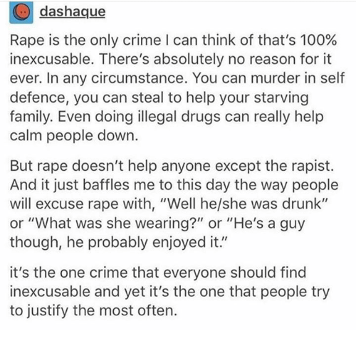 """Enjoyed It: dashaque  Rape is the only crime I can think of that's 100%  inexcusable. There's absolutely no reason for it  ever. In any circumstance. You can murder in self  defence, you can steal to help your starving  family. Even doing illegal drugs can really help  calm people down.  But rape doesn't help anyone except the rapist.  And it just baffles me to this day the way people  will excuse rape with, """"Well he/she was drunk""""  or """"What was she wearing?"""" or """"He's a guy  though, he probably enjoyed it.""""  it's the one crime that everyone should find  inexcusable and yet it's the one that people try  to justify the most often."""