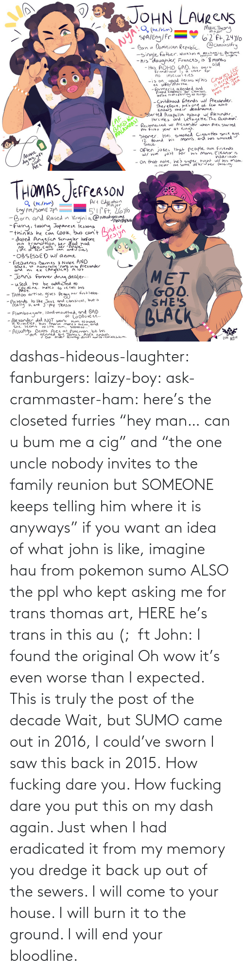 "Come To: dashas-hideous-laughter:  fanburgers:   laizy-boy:   ask-crammaster-ham:   here's the closeted furries ""hey man… can u bum me a cig"" and ""the one uncle nobody invites to the family reunion but SOMEONE keeps telling him where it is anyways""   if you want an idea of what john is like, imagine hau from pokemon sumo ALSO the ppl who kept asking me for trans thomas art, HERE he's trans in this au (;  ft John:    I found the original     Oh wow it's even worse than I expected. This is truly the post of the decade    Wait, but SUMO came out in 2016, I could've sworn I saw this back in 2015.    How fucking dare you. How fucking dare you put this on my dash again. Just when I had eradicated it from my memory you dredge it back up out of the sewers. I will come to your house. I will burn it to the ground. I will end your bloodline."