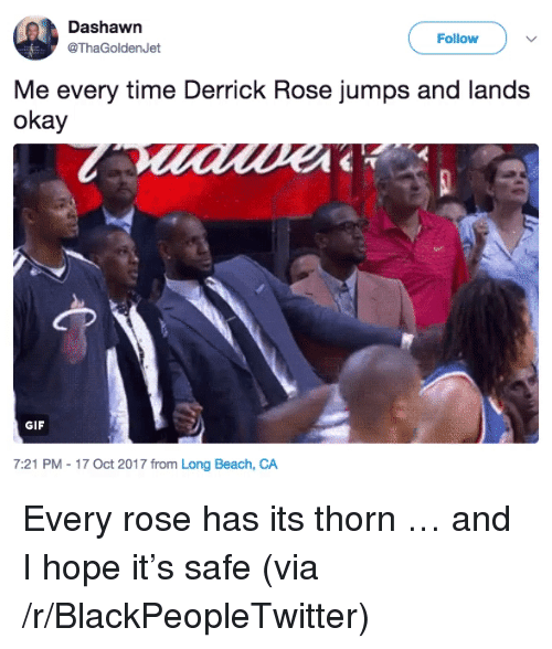 Blackpeopletwitter, Derrick Rose, and Gif: Dashawn  @ThaGoldenJet  Follow )  Me every time Derrick Rose jumps and lands  okay  GIF  7:21 PM - 17 Oct 2017 from Long Beach, CA <p>Every rose has its thorn … and I hope it's safe (via /r/BlackPeopleTwitter)</p>