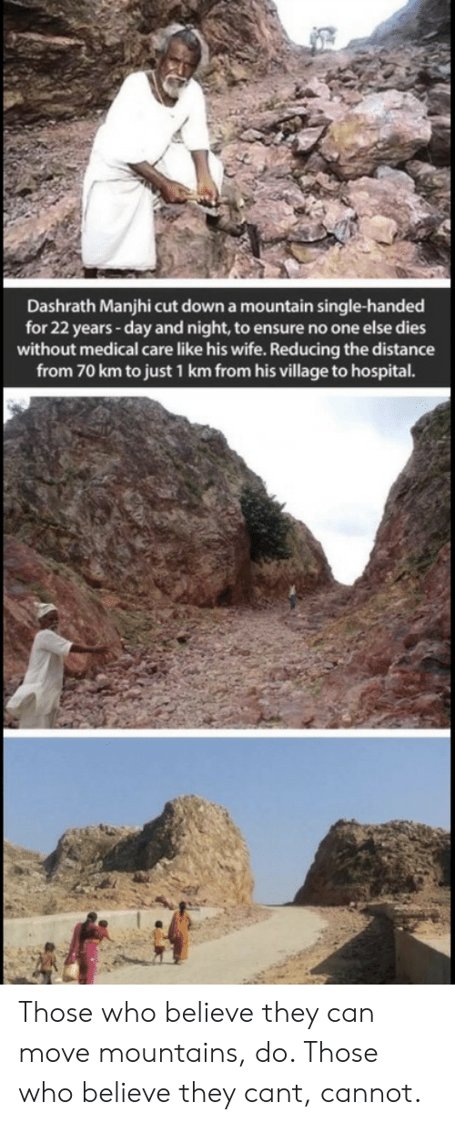 Distance From: Dashrath Manjhi cut down a mountain single-handed  for 22 years -day and night, to ensure no one else dies  without medical care like his wife. Reducing the distance  from 70 km to just 1 km from his village to hospital. Those who believe they can move mountains, do. Those who believe they cant, cannot.