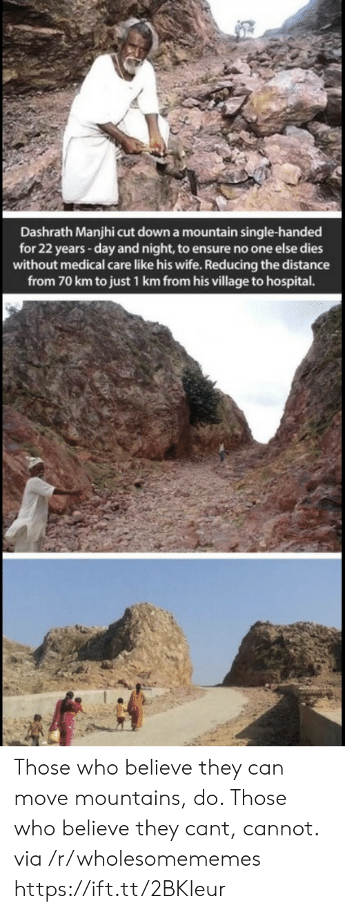 Distance From: Dashrath Manjhi cut down a mountain single-handed  for 22 years -day and night, to ensure no one else dies  without medical care like his wife. Reducing the distance  from 70 km to just 1 km from his village to hospital. Those who believe they can move mountains, do. Those who believe they cant, cannot. via /r/wholesomememes https://ift.tt/2BKIeur