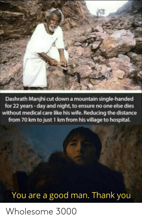 Distance From: Dashrath Manjhi cut down a mountain single-handed  for 22 years-day and night, to ensure no one else dies  without medical care like his wife. Reducing the distance  from 70 km to just 1 km from his village to hospital.  You are a good man. Thank you Wholesome 3000