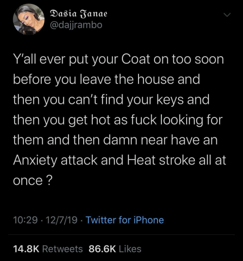 As Fuck: Dasia Janae  @dajjrambo  Y'all ever put your Coat on too soon  before you leave the house and  then you can't find your keys and  then  you get hot as fuck looking for  them and then damn near have an  Anxiety attack and Heat stroke all at  once ?  10:29 · 12/7/19 · Twitter for iPhone  14.8K Retweets 86.6K Likes