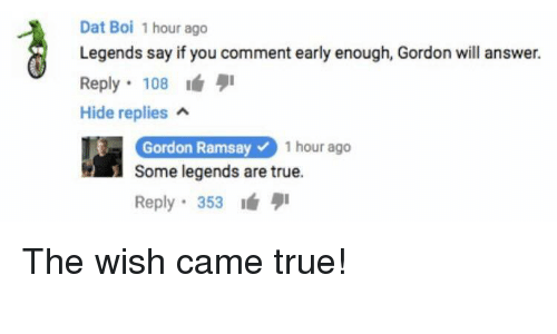 Dat Boi: Dat Boi 1 hour ago  Legends say if you comment early enough, Gordon will answer.  Reply 108  Hide replies a  Gordon Ramsay1 hour ago  Gordon Ramsay  Some legends are true.  Reply 353 <p>The wish came true!</p>