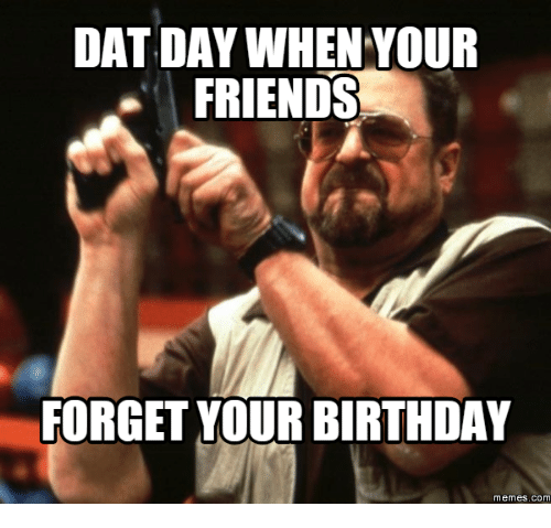 Meme, Forgeted, and Birthday Meme: DAT DAY WHEN YOUR  FRIENDS  FORGET YOUR BIRTHDAY  memes. COM