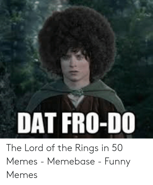 Funny Lord Of The Rings: DAT FRO-DO The Lord of the Rings in 50 Memes - Memebase - Funny Memes