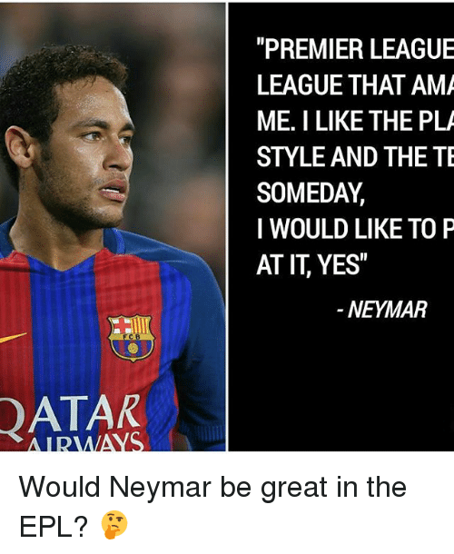 "Memes, 🤖, and Epl: DATAR  ALDAMAS  ""PREMIER LEAGUE  LEAGUE THAT AMA  ME. I LIKE THE PLA  STYLE AND THE TE  SOMEDAY.  I WOULD LIKE TO P  AT IT YES""  NEYMAR Would Neymar be great in the EPL? 🤔"
