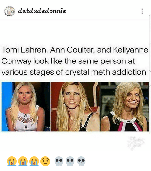 Kellyanne: datdudedonnie  Tomi Lahren, Ann Coulter, and Kellyanne  Conway look like the same person at  various stages of crystal meth addiction 😭😭😭😧 💀💀💀