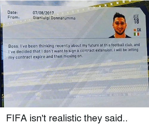 Club, Fifa, and Football: Date:  07/08/2017  AGE  From:  Gianluigi Donnarumma  e GK  Boss. I've been thinking recently about my future at this football club. and  I've decided that don't want to sign a contract extension. Iwill be letting  my contract expire and then moving on.  nFAT FIFA isn't realistic they said..