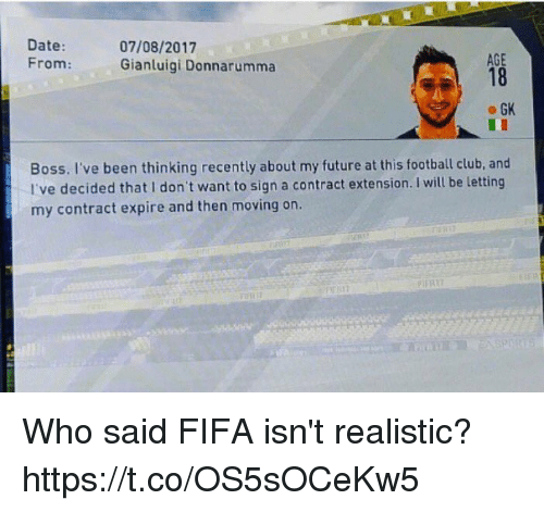 Club, Fifa, and Football: Date  07/08/2017  AGE  From:  Gianluigi Donnarumma  GK  Boss. I've been thinking recently about my future at this football club, and  I've decided that don't want to sign a contract extension. wil be letting  my contract expire and then moving on. Who said FIFA isn't realistic? https://t.co/OS5sOCeKw5