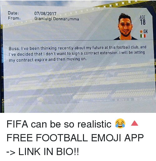 Club, Emoji, and Fifa: Date:  07/08/2017  AGE  From  Gianluigi Donnarumma  GK  Boss. I've been thinking recently about my future at this football club, and  I've decided that I don't want to sign a contract extension. will be letting  my contract expire and then moving on. FIFA can be so realistic 😂 🔺FREE FOOTBALL EMOJI APP -> LINK IN BIO!!