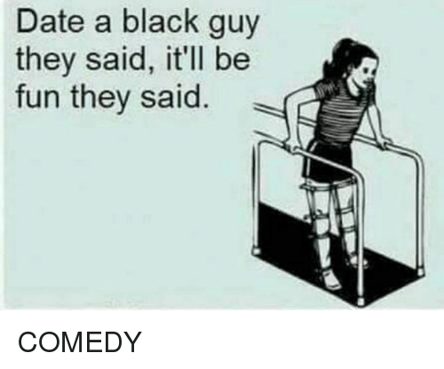 date a black guy they said: Date a black guy  they said, it'll be  fun they said COMEDY