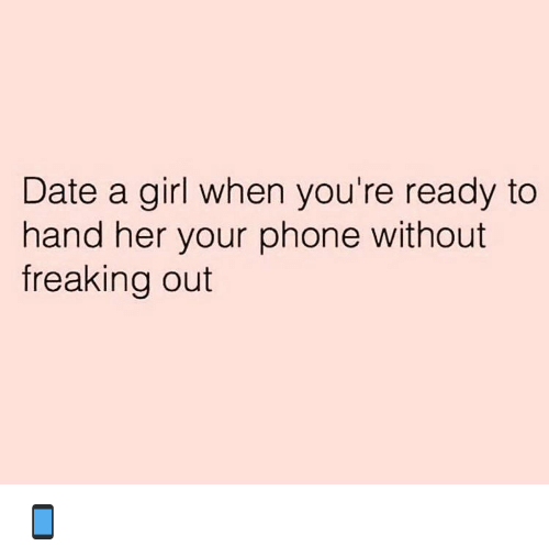 freaking out: Date a girl when you're ready to  hand her your phone without  freaking out 📱