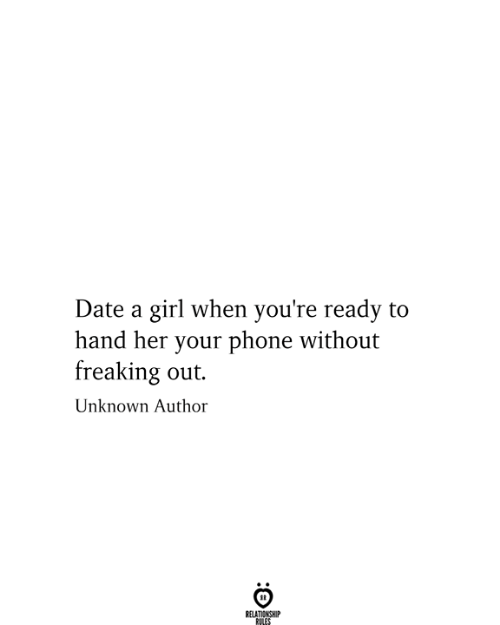 freaking out: Date a girl when you're ready to  hand her your phone without  freaking out.  Unknown Author  RELATIONSHIP  RULES  :