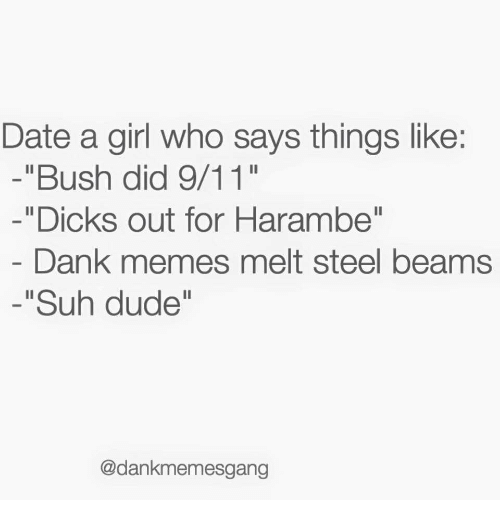 "Dank Memes Melt Steel Beams: Date a girl who says things like:  -""Bush did 9/11""  -""Dicks out for Harambe""  Dank memes melt steel beams  -""Suh dude""  @dankmemesgang"