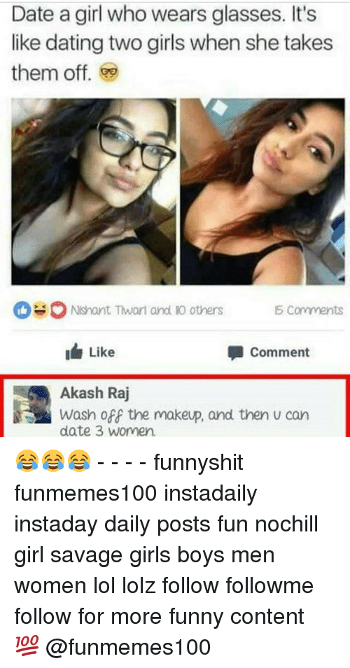 Dating, Funny, and Girls: Date a girl who wears glasses. It's  like dating two girls when she takes  them off.  O Nshant Twari and Ro others S Comments  I Like  Comment  Akash Raj  date 3 Women. 😂😂😂 - - - - funnyshit funmemes100 instadaily instaday daily posts fun nochill girl savage girls boys men women lol lolz follow followme follow for more funny content 💯 @funmemes100