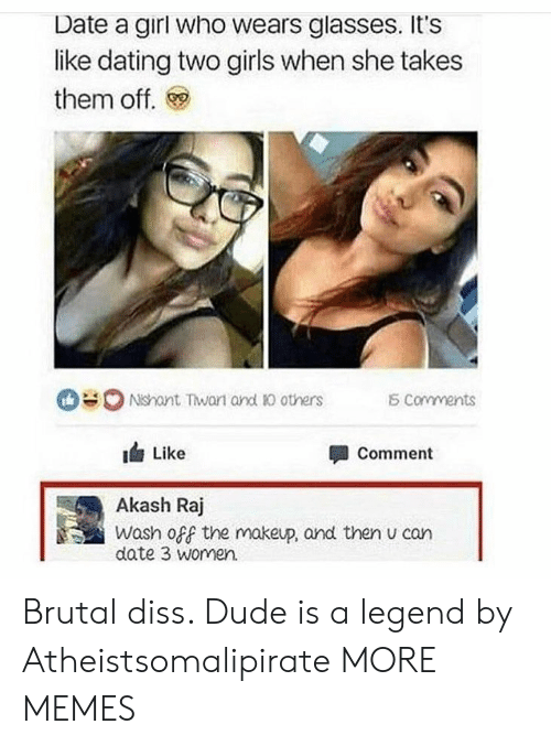 Diss: Date a girl who wears glasses. It's  like dating two girls when she takes  them off.  0 Ndant Twan and Ю others  corvments  1台Like  Akash Raj  date 3 women.  Comment  Wash off the makeup, and then u can Brutal diss. Dude is a legend by Atheistsomalipirate MORE MEMES