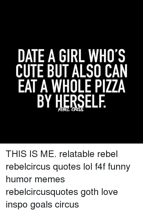 rao: DATE A GIRL WHO'S  CUTE BUT ALSO CAN  EAT A WHOLE PIZZA  BY HERSELF  SNA  AZ  OP LI  SEE  LLL  RL AL OL  RAO  III  GTHE  ABI'Y  EEAB  TIT  AUA  DCE THIS IS ME. relatable rebel rebelcircus quotes lol f4f funny humor memes rebelcircusquotes goth love inspo goals circus